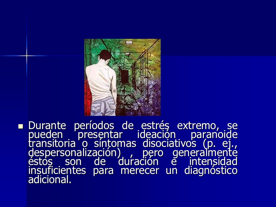 Durante períodos de estrés extremo, se pueden presentar ideación paranoide transitoria o síntomas disociativos (p. ej., despersonalización), pero gene