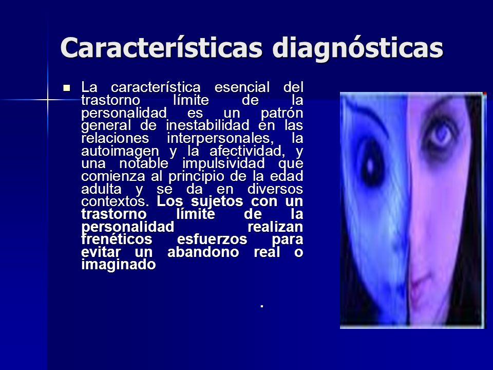 Características diagnósticas La característica esencial del trastorno límite de la personalidad es un patrón general de inestabilidad en las relacione