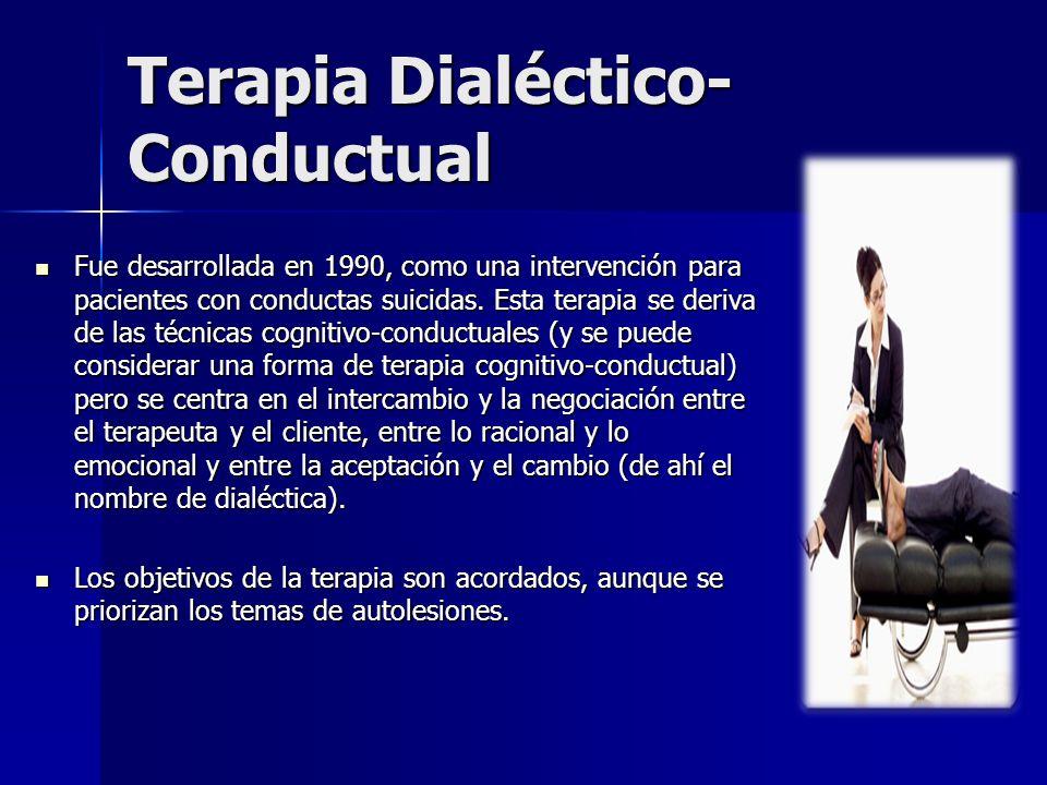 Terapia Dialéctico- Conductual Fue desarrollada en 1990, como una intervención para pacientes con conductas suicidas. Esta terapia se deriva de las té