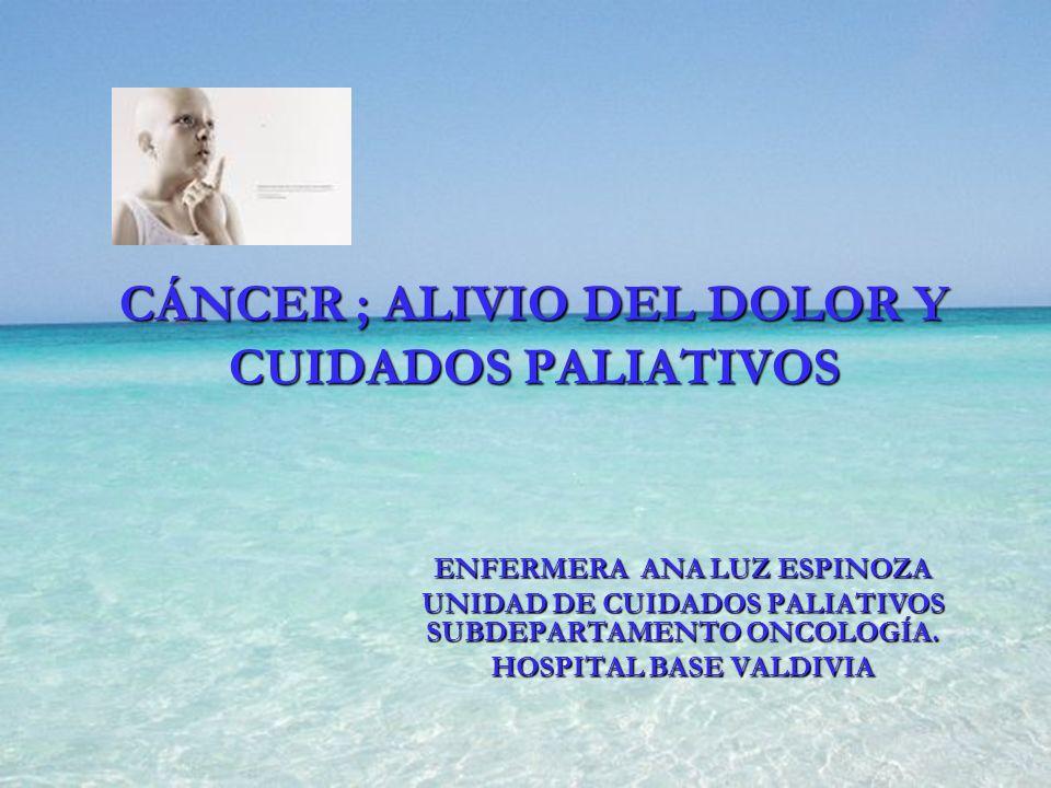 CÁNCER ; ALIVIO DEL DOLOR Y CUIDADOS PALIATIVOS ENFERMERA ANA LUZ ESPINOZA UNIDAD DE CUIDADOS PALIATIVOS SUBDEPARTAMENTO ONCOLOGÍA. HOSPITAL BASE VALD