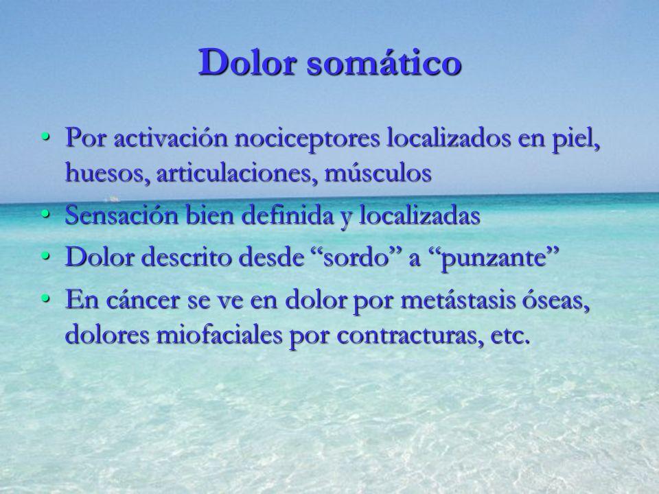 Dolor somático Por activación nociceptores localizados en piel, huesos, articulaciones, músculosPor activación nociceptores localizados en piel, hueso
