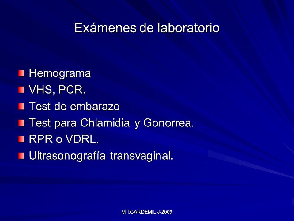 M.T.CARDEMIL J-2009 Exámenes de laboratorio Hemograma VHS, PCR. Test de embarazo Test para Chlamidia y Gonorrea. RPR o VDRL. Ultrasonografía transvagi