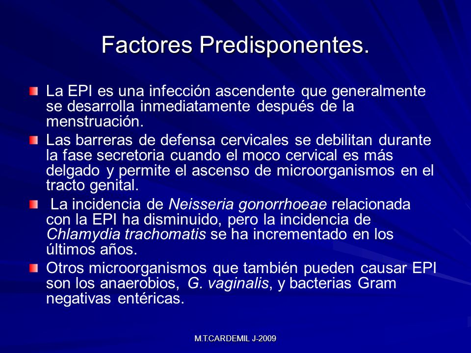 M.T.CARDEMIL J-2009 Factores Predisponentes. La EPI es una infección ascendente que generalmente se desarrolla inmediatamente después de la menstruaci