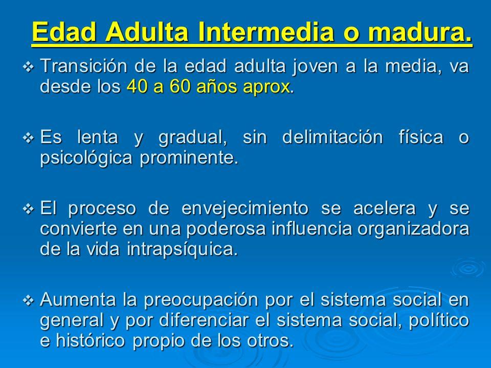 Edad Adulta Intermedia o madura. Transición de la edad adulta joven a la media, va desde los 40 a 60 años aprox. Transición de la edad adulta joven a