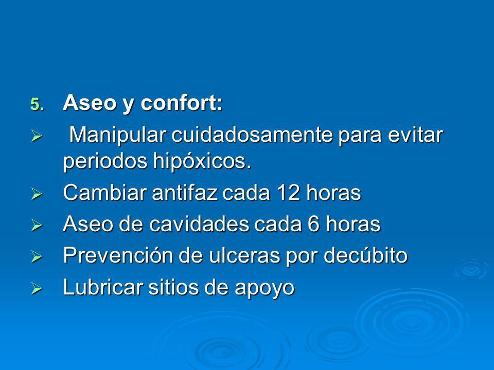 5. Aseo y confort: Manipular cuidadosamente para evitar periodos hipóxicos. Manipular cuidadosamente para evitar periodos hipóxicos. Cambiar antifaz c