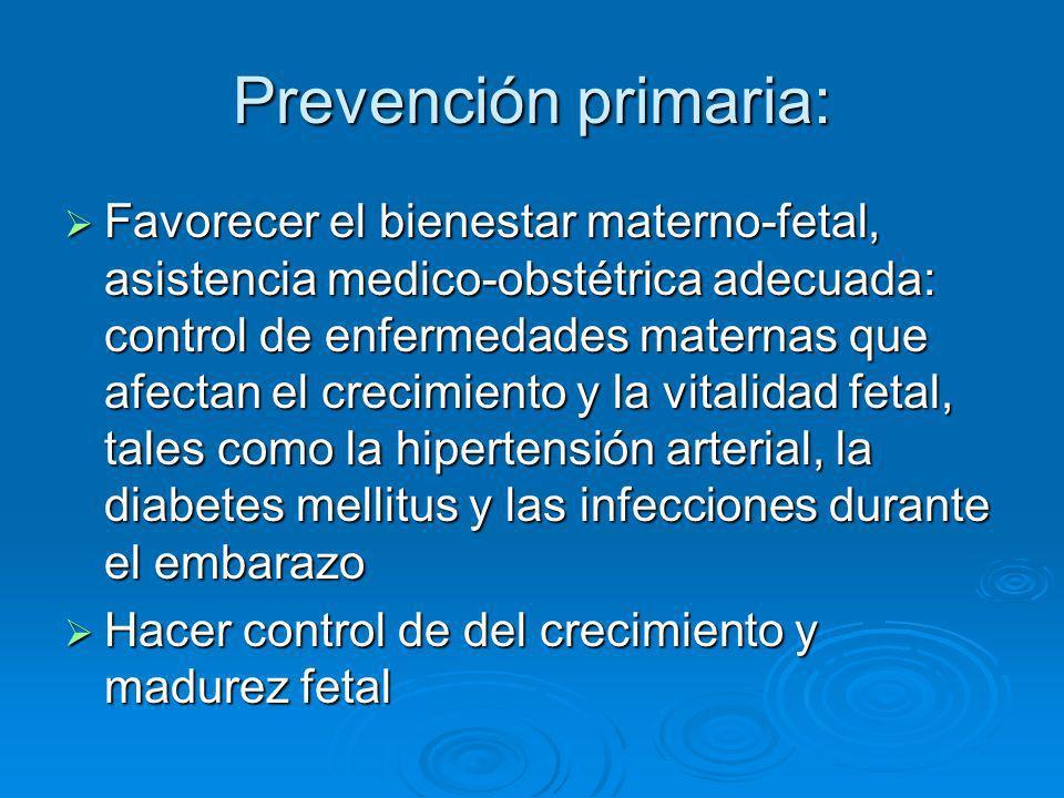Prevención primaria: Favorecer el bienestar materno-fetal, asistencia medico-obstétrica adecuada: control de enfermedades maternas que afectan el crec