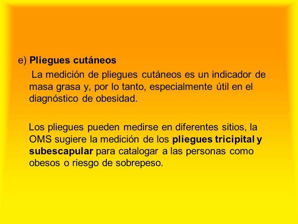e) Pliegues cutáneos La medición de pliegues cutáneos es un indicador de masa grasa y, por lo tanto, especialmente útil en el diagnóstico de obesidad.