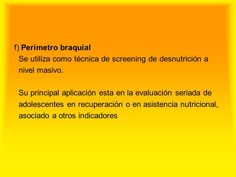 f) Perímetro braquial Se utiliza como técnica de screening de desnutrición a nivel masivo. Su principal aplicación esta en la evaluación seriada de ad