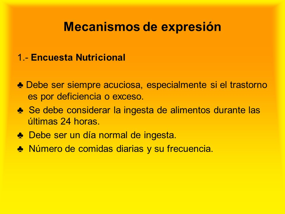 Mecanismos de expresión 1.- Encuesta Nutricional Debe ser siempre acuciosa, especialmente si el trastorno es por deficiencia o exceso. Se debe conside