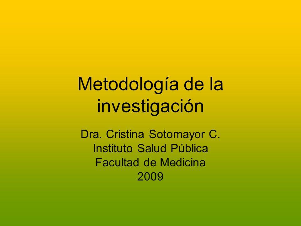 Metodología de la investigación Dra. Cristina Sotomayor C. Instituto Salud Pública Facultad de Medicina 2009