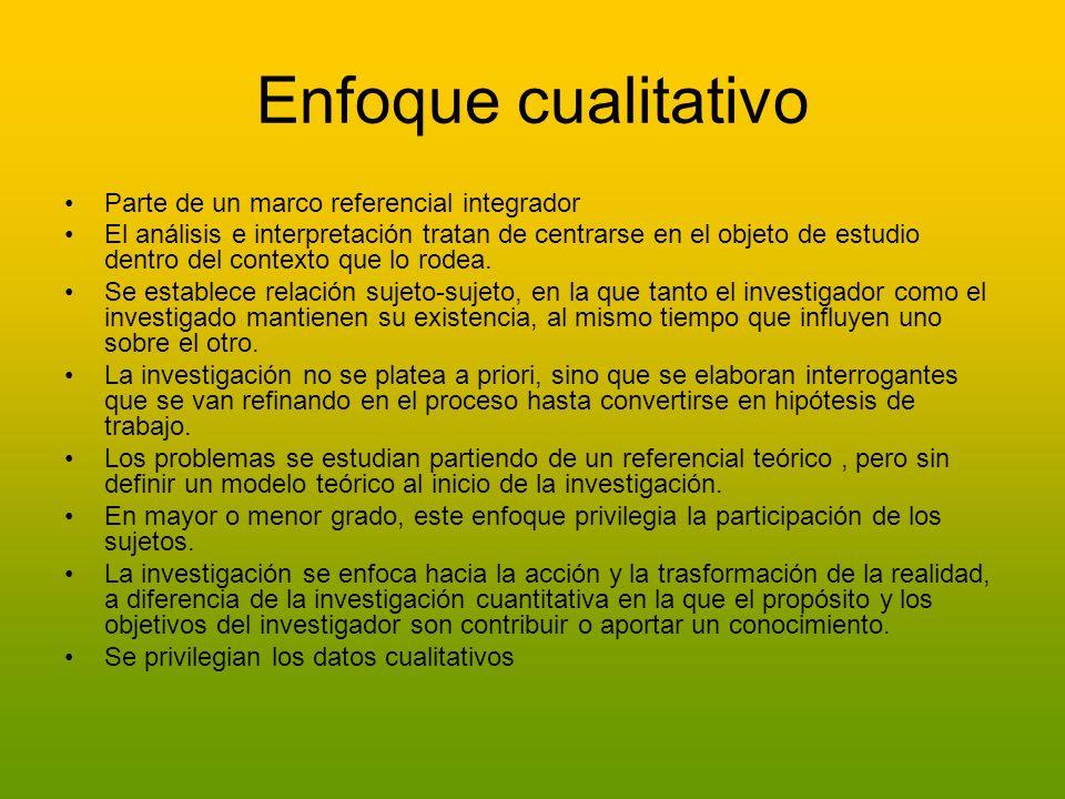 Enfoque cualitativo Parte de un marco referencial integrador El análisis e interpretación tratan de centrarse en el objeto de estudio dentro del conte