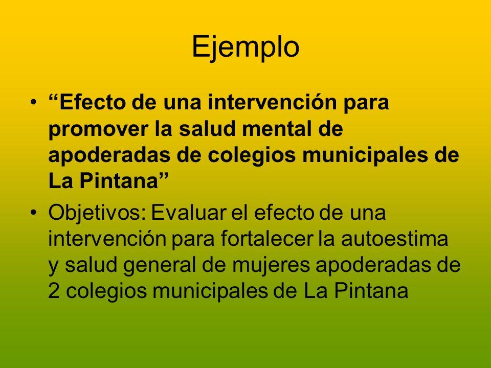 Ejemplo Efecto de una intervención para promover la salud mental de apoderadas de colegios municipales de La Pintana Objetivos: Evaluar el efecto de u