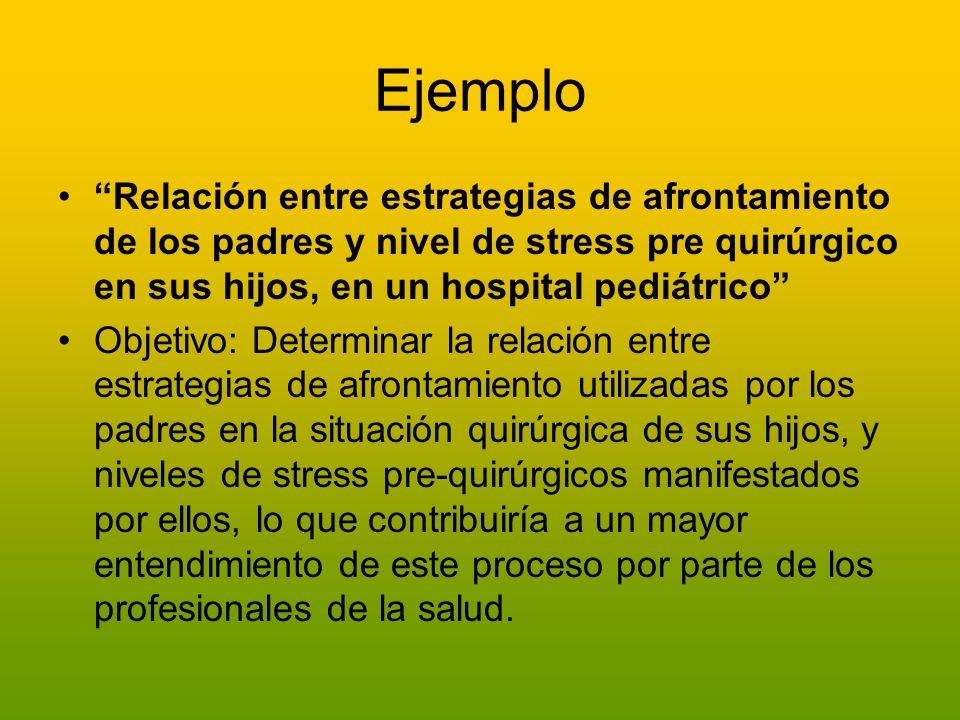 Ejemplo Relación entre estrategias de afrontamiento de los padres y nivel de stress pre quirúrgico en sus hijos, en un hospital pediátrico Objetivo: D