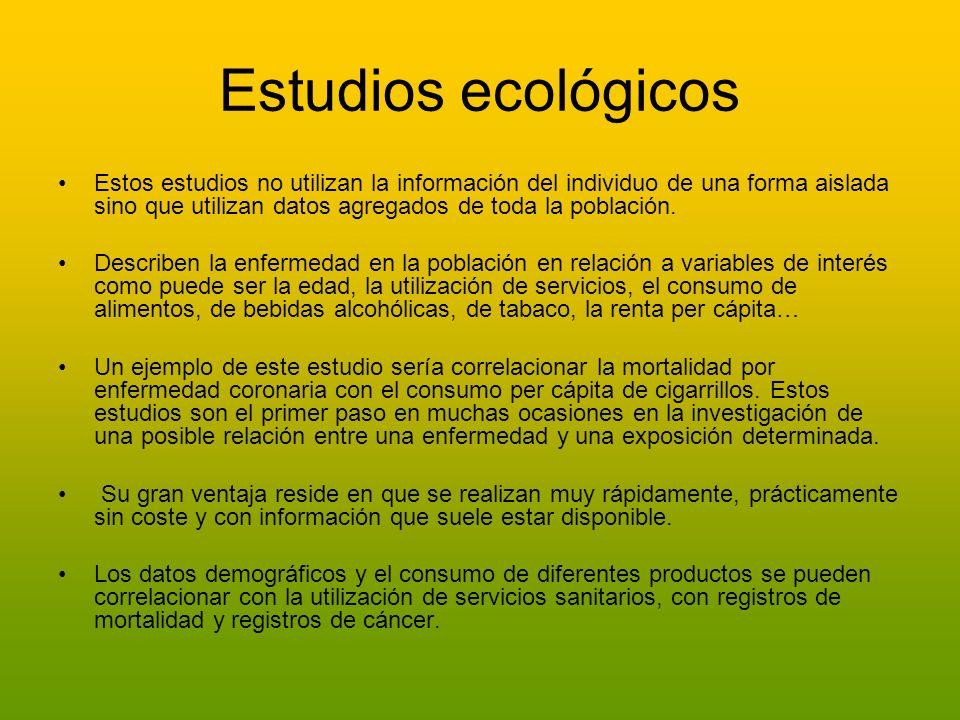 Estudios ecológicos Estos estudios no utilizan la información del individuo de una forma aislada sino que utilizan datos agregados de toda la població