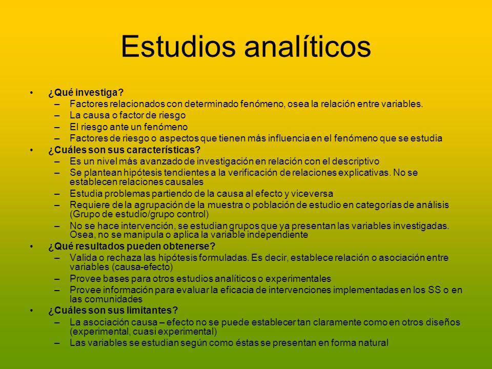 Estudios analíticos ¿Qué investiga? –Factores relacionados con determinado fenómeno, osea la relación entre variables. –La causa o factor de riesgo –E
