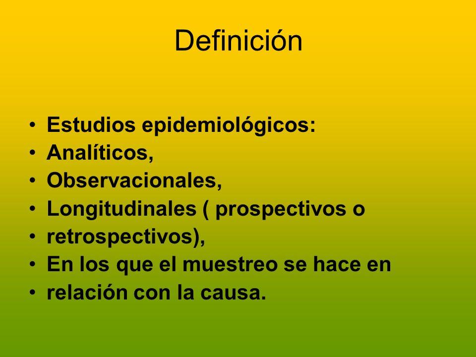 Definición Estudios epidemiológicos: Analíticos, Observacionales, Longitudinales ( prospectivos o retrospectivos), En los que el muestreo se hace en r