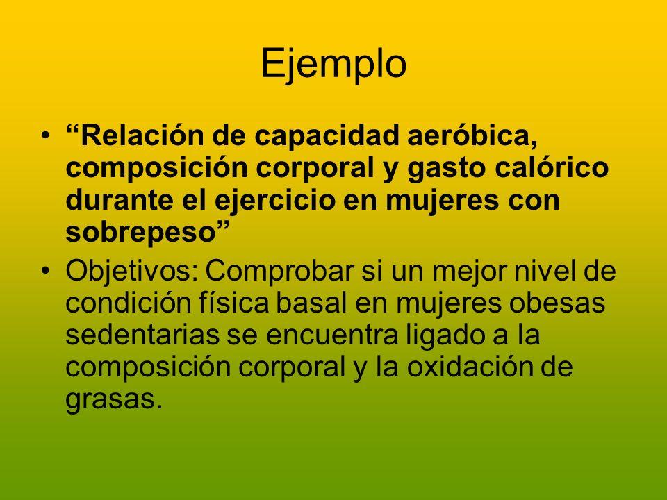 Ejemplo Relación de capacidad aeróbica, composición corporal y gasto calórico durante el ejercicio en mujeres con sobrepeso Objetivos: Comprobar si un