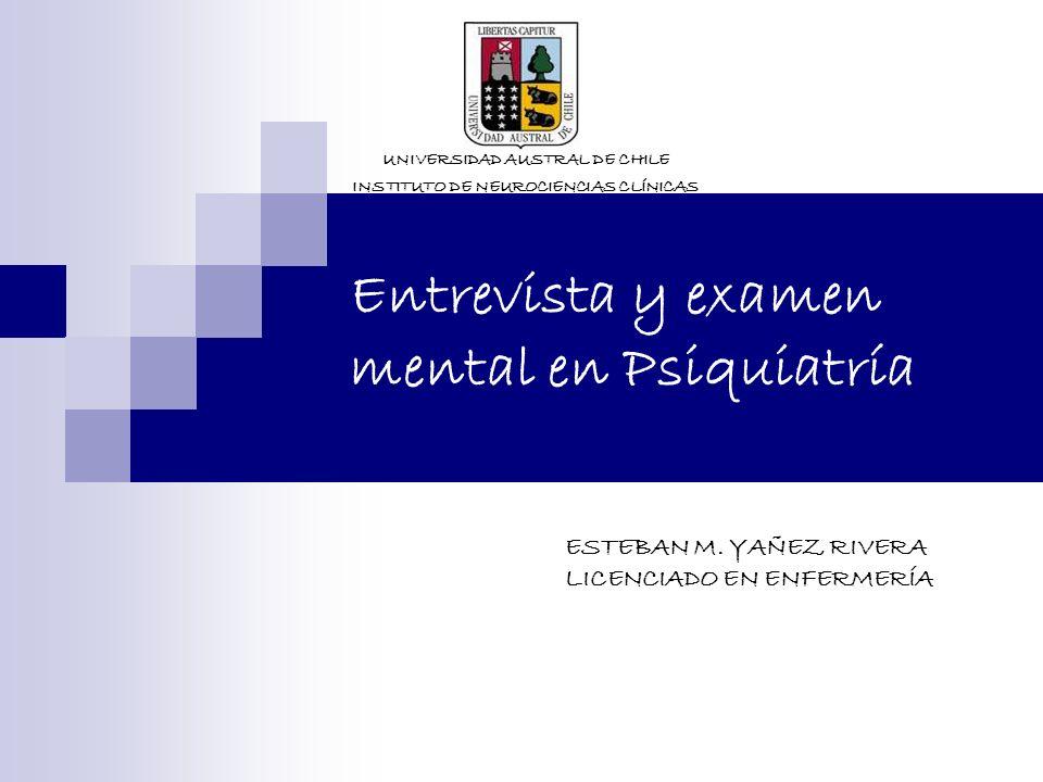 Entrevista y examen mental en Psiquiatría UNIVERSIDAD AUSTRAL DE CHILE INSTITUTO DE NEUROCIENCIAS CLÍNICAS ESTEBAN M. YAÑEZ RIVERA LICENCIADO EN ENFER