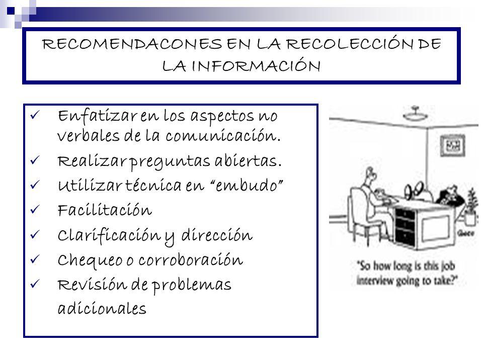 RECOMENDACONES EN LA RECOLECCIÓN DE LA INFORMACIÓN Enfatizar en los aspectos no verbales de la comunicación. Realizar preguntas abiertas. Utilizar téc