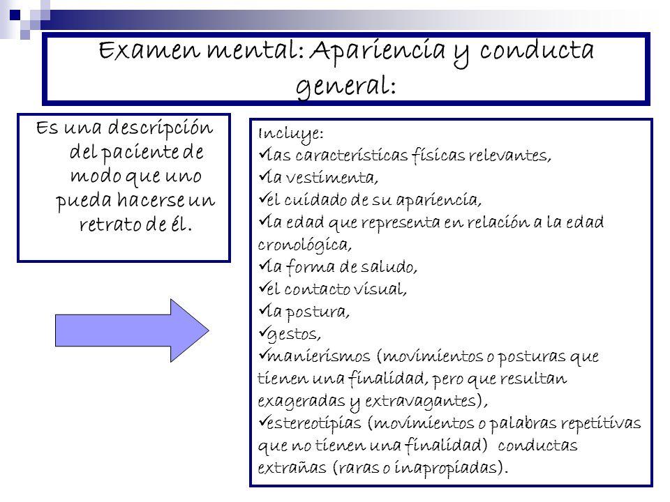 Examen mental: Apariencia y conducta general: Es una descripción del paciente de modo que uno pueda hacerse un retrato de él. Incluye: las característ
