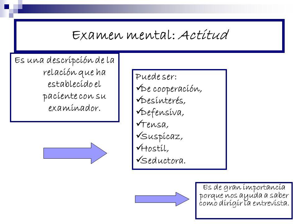 Examen mental: Actitud Es una descripción de la relación que ha establecido el paciente con su examinador. Es de gran importancia porque nos ayuda a s