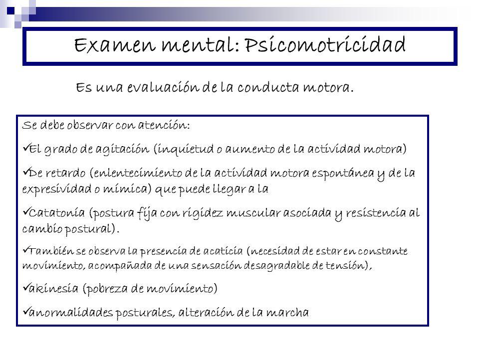 Examen mental: Psicomotricidad Es una evaluación de la conducta motora. Se debe observar con atención: El grado de agitación (inquietud o aumento de l