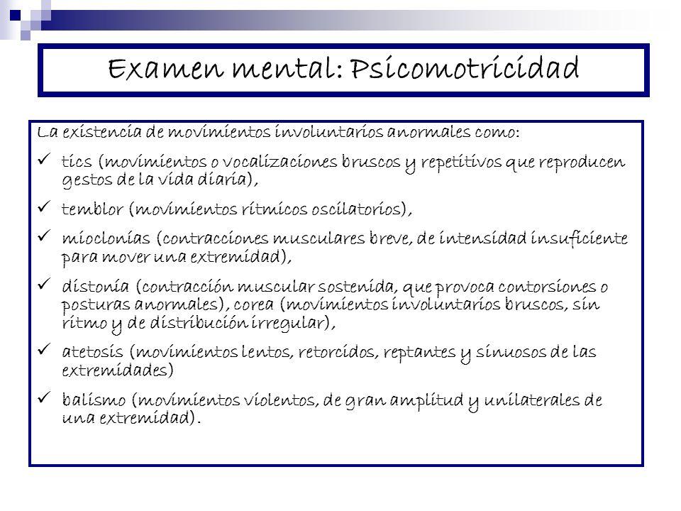 Examen mental: Psicomotricidad La existencia de movimientos involuntarios anormales como: tics (movimientos o vocalizaciones bruscos y repetitivos que