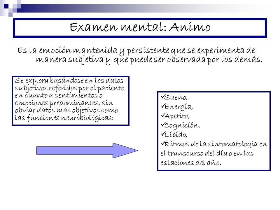 Examen mental: Animo Es la emoción mantenida y persistente que se experimenta de manera subjetiva y que puede ser observada por los demás. Se explora