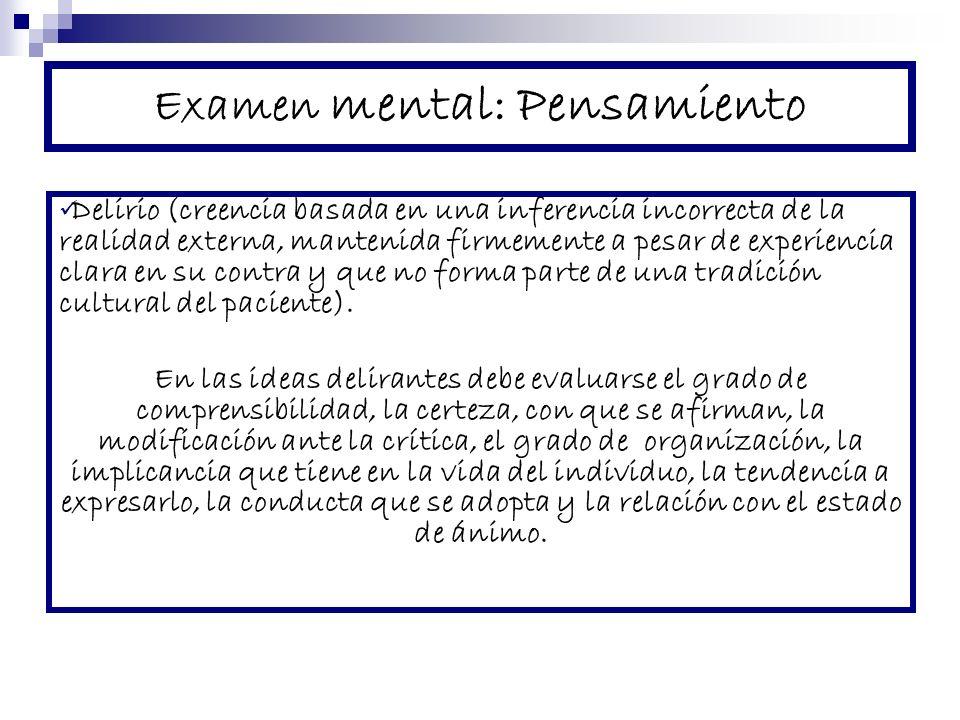 Examen mental: Pensamiento Delirio (creencia basada en una inferencia incorrecta de la realidad externa, mantenida firmemente a pesar de experiencia c