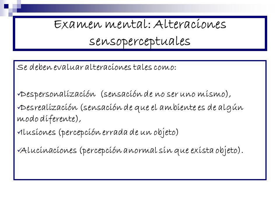 Examen mental: Alteraciones sensoperceptuales Se deben evaluar alteraciones tales como: Despersonalización (sensación de no ser uno mismo), Desrealización (sensación de que el ambiente es de algún modo diferente), Ilusiones (percepción errada de un objeto) Alucinaciones (percepción anormal sin que exista objeto).