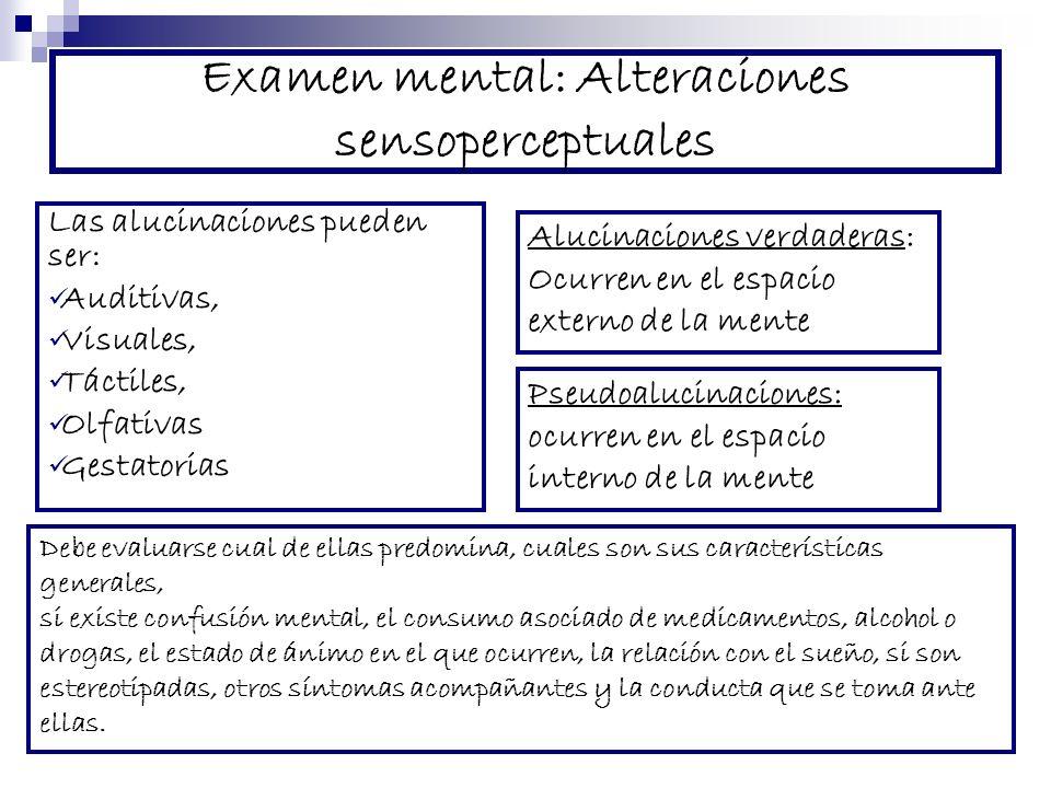 Examen mental: Alteraciones sensoperceptuales Las alucinaciones pueden ser: Auditivas, Visuales, Táctiles, Olfativas Gestatorias Debe evaluarse cual d