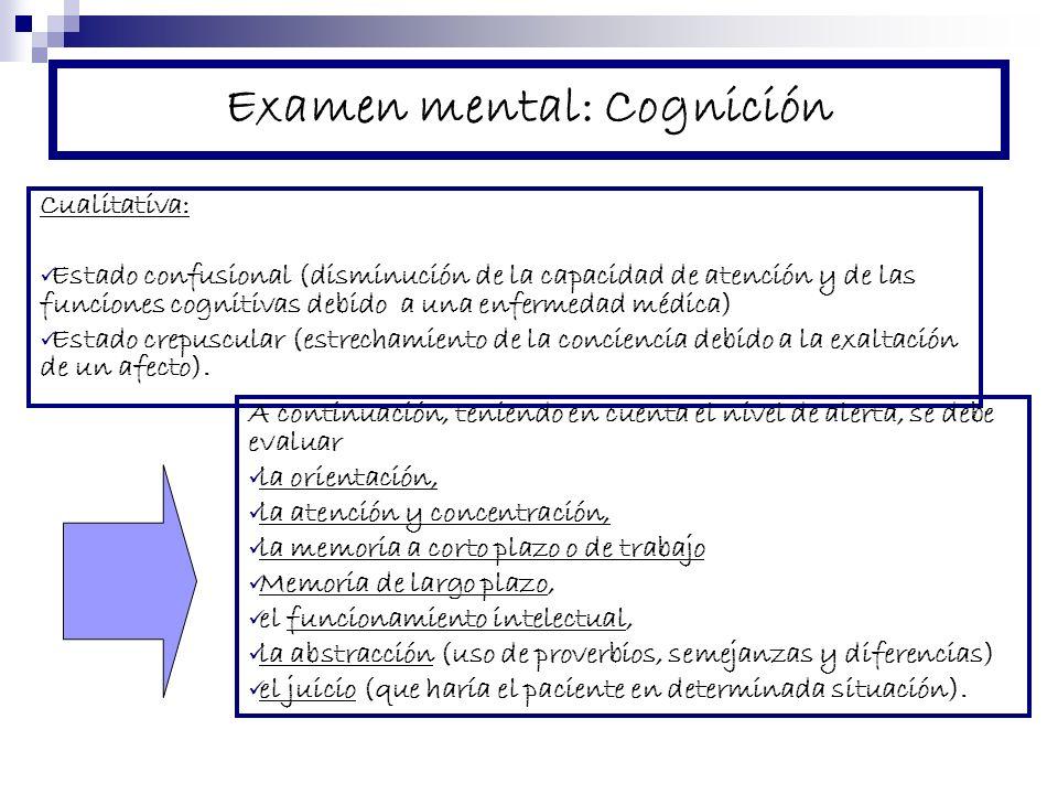 Examen mental: Cognición Cualitativa: Estado confusional (disminución de la capacidad de atención y de las funciones cognitivas debido a una enfermedad médica) Estado crepuscular (estrechamiento de la conciencia debido a la exaltación de un afecto).