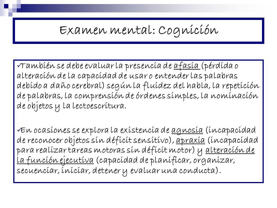 Examen mental: Cognición También se debe evaluar la presencia de afasia (pérdida o alteración de la capacidad de usar o entender las palabras debido a