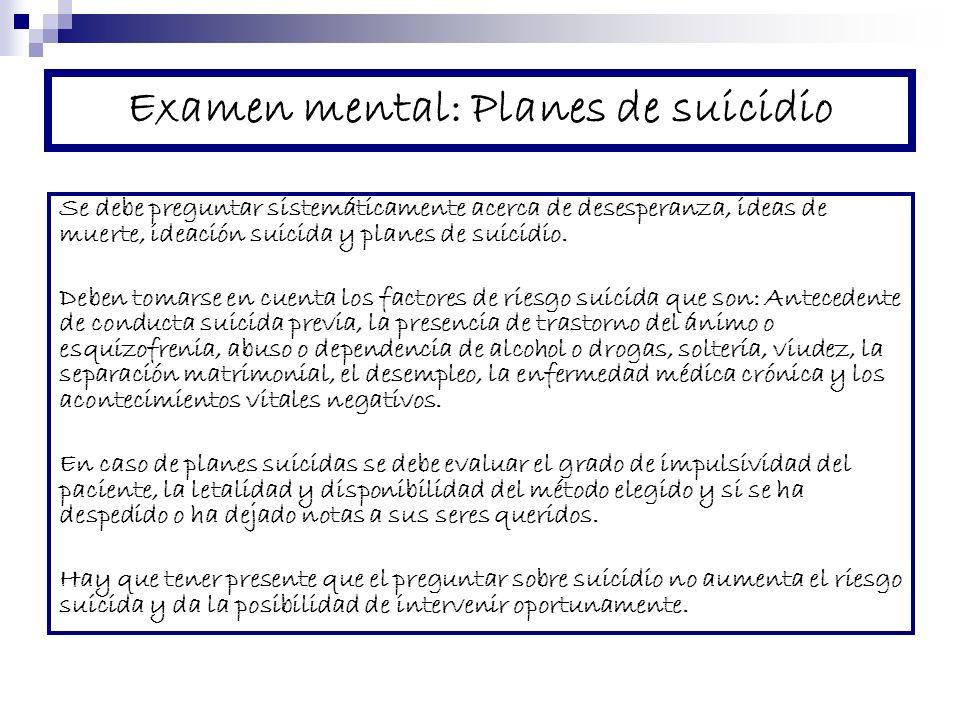Examen mental: Planes de suicidio Se debe preguntar sistemáticamente acerca de desesperanza, ideas de muerte, ideación suicida y planes de suicidio.