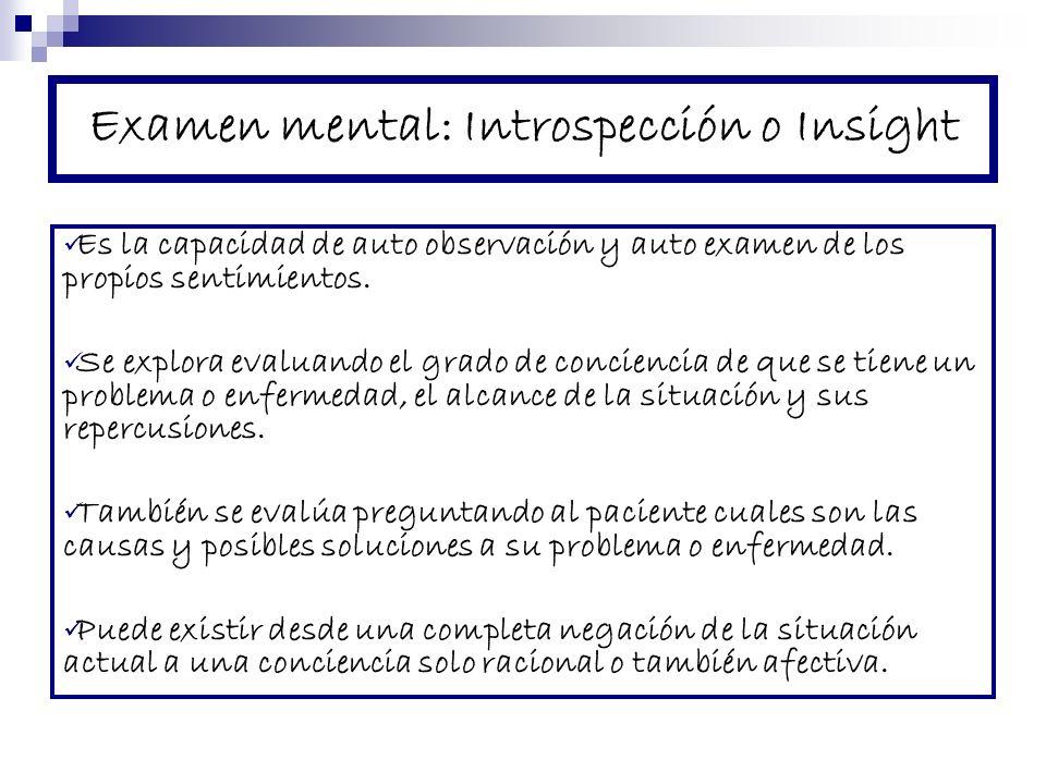 Examen mental: Introspección o Insight Es la capacidad de auto observación y auto examen de los propios sentimientos. Se explora evaluando el grado de