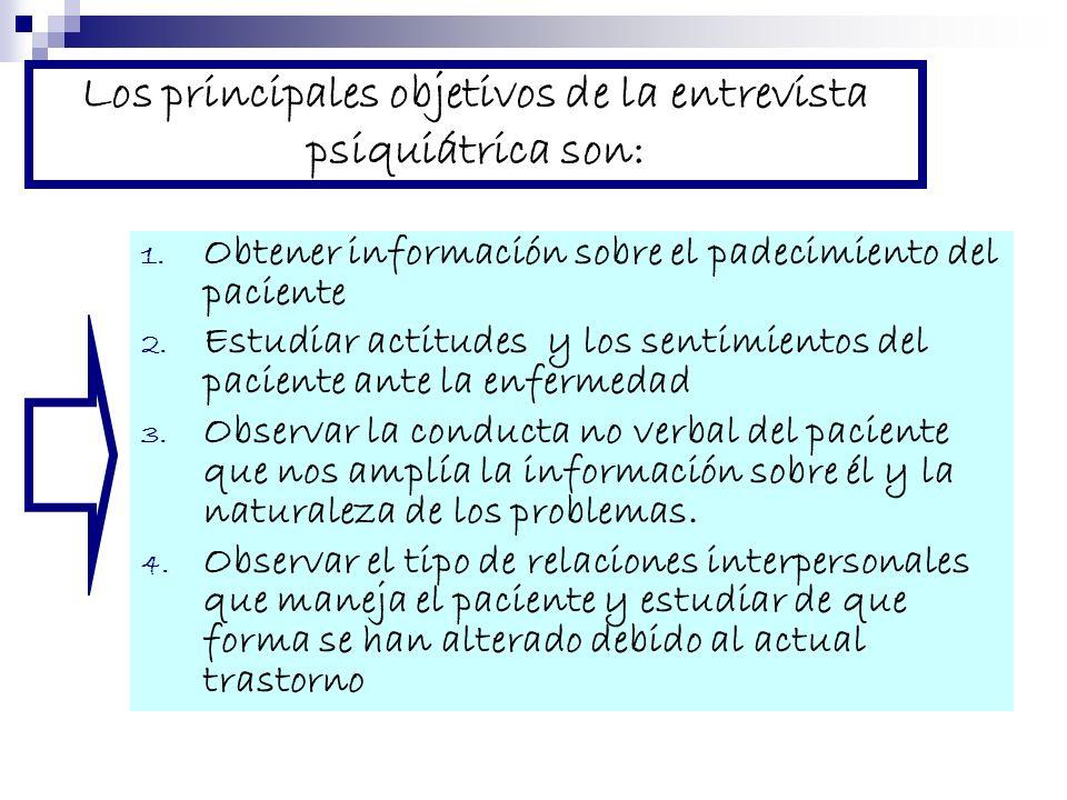 Los principales objetivos de la entrevista psiquiátrica son: 1. Obtener información sobre el padecimiento del paciente 2. Estudiar actitudes y los sen