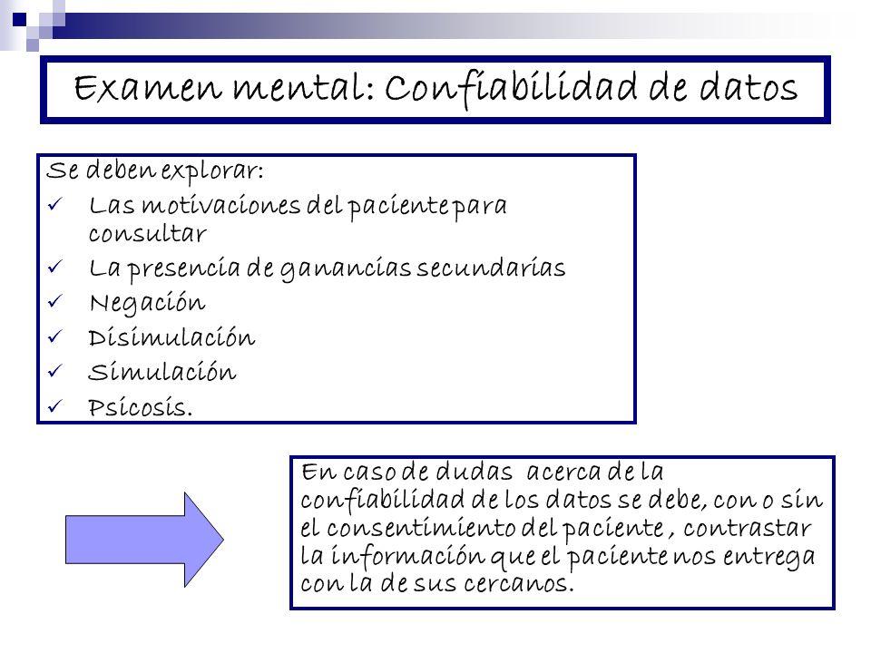 Examen mental: Confiabilidad de datos Se deben explorar: Las motivaciones del paciente para consultar La presencia de ganancias secundarias Negación Disimulación Simulación Psicosis.