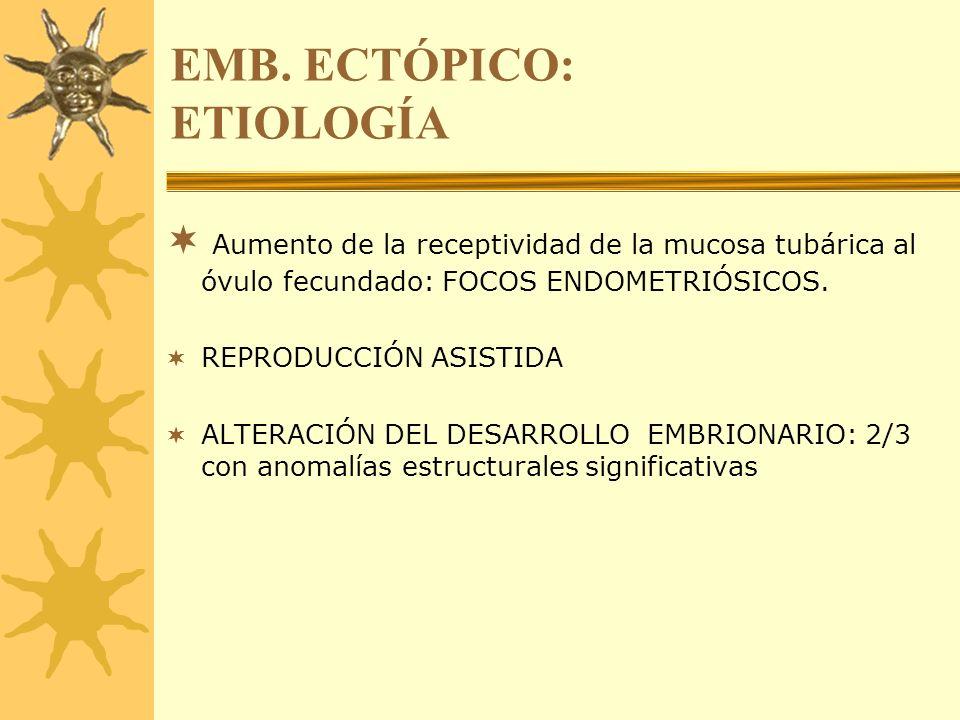 EMB. ECTÓPICO: ETIOLOGÍA Aumento de la receptividad de la mucosa tubárica al óvulo fecundado: FOCOS ENDOMETRIÓSICOS. REPRODUCCIÓN ASISTIDA ALTERACIÓN
