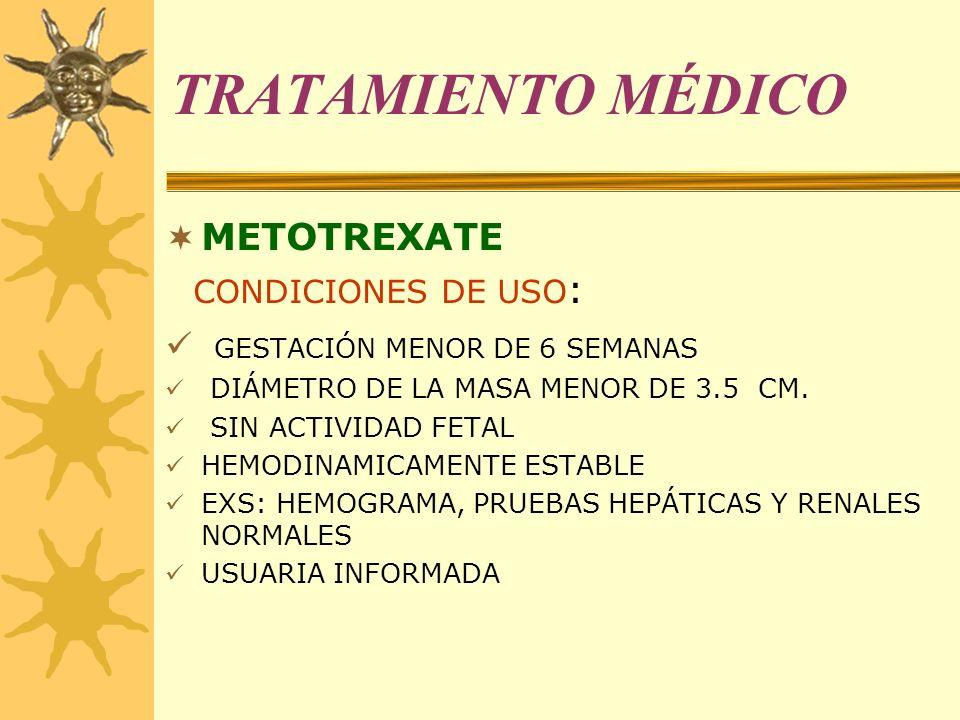 TRATAMIENTO MÉDICO METOTREXATE CONDICIONES DE USO : GESTACIÓN MENOR DE 6 SEMANAS DIÁMETRO DE LA MASA MENOR DE 3.5 CM. SIN ACTIVIDAD FETAL HEMODINAMICA