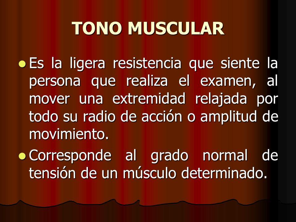 TONO MUSCULAR Es la ligera resistencia que siente la persona que realiza el examen, al mover una extremidad relajada por todo su radio de acción o amp
