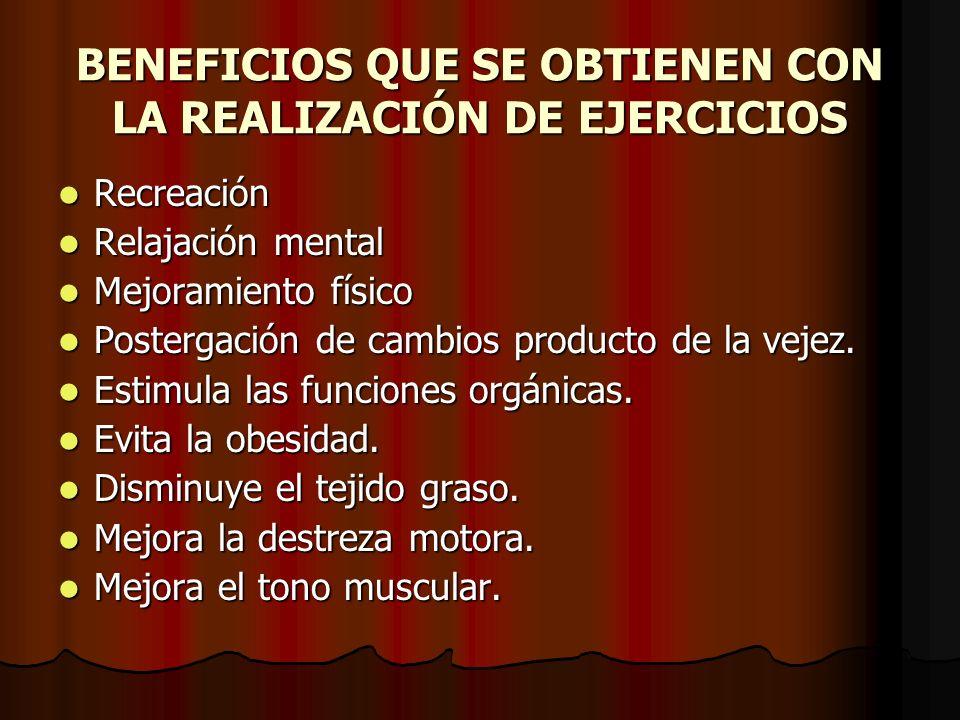 BENEFICIOS QUE SE OBTIENEN CON LA REALIZACIÓN DE EJERCICIOS Recreación Recreación Relajación mental Relajación mental Mejoramiento físico Mejoramiento