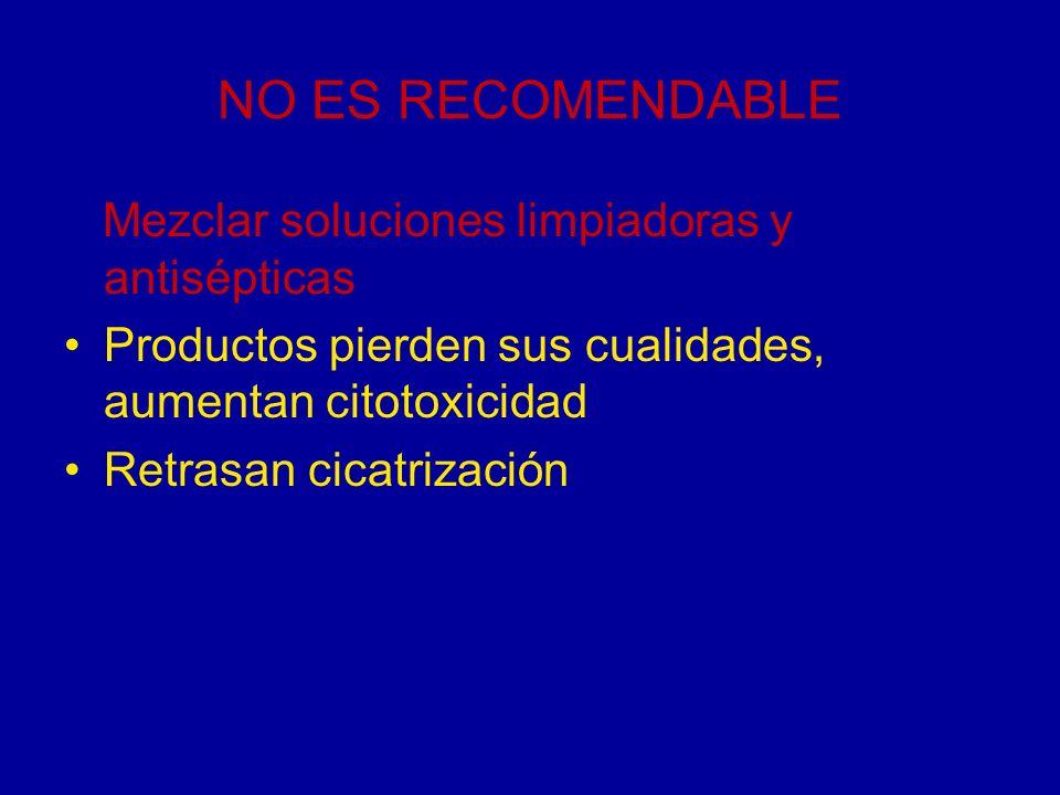 NO ES RECOMENDABLE Mezclar soluciones limpiadoras y antisépticas Productos pierden sus cualidades, aumentan citotoxicidad Retrasan cicatrización
