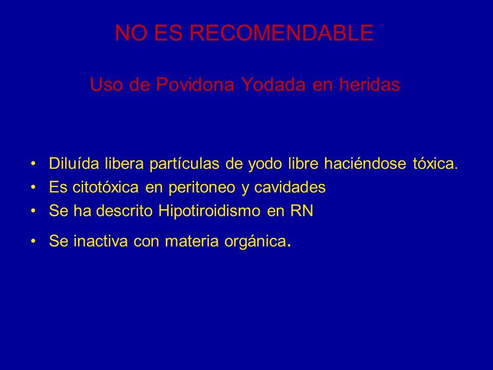 NO ES RECOMENDABLE Uso de Povidona Yodada en heridas Diluída libera partículas de yodo libre haciéndose tóxica. Es citotóxica en peritoneo y cavidades