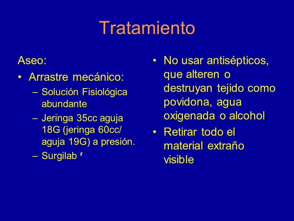 Tratamiento Aseo: Arrastre mecánico: –Solución Fisiológica abundante –Jeringa 35cc aguja 18G (jeringa 60cc/ aguja 19G) a presión. –Surgilab r No usar