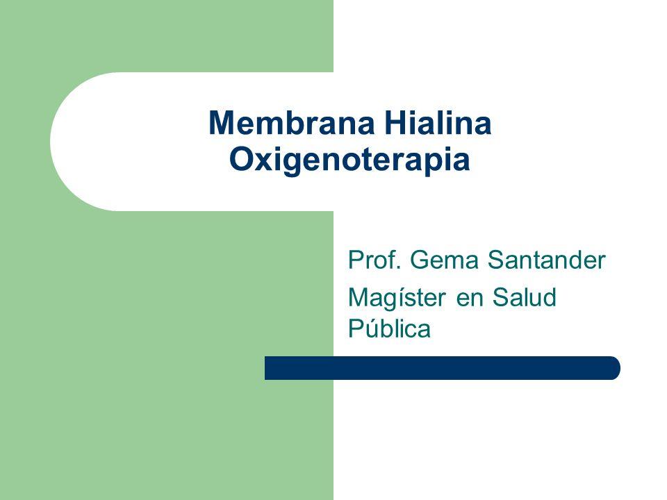 Membrana Hialina Oxigenoterapia Prof. Gema Santander Magíster en Salud Pública