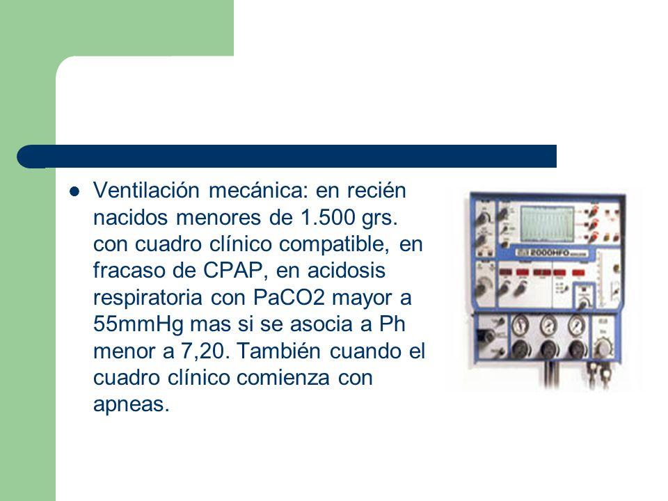 Ventilación mecánica: en recién nacidos menores de 1.500 grs. con cuadro clínico compatible, en fracaso de CPAP, en acidosis respiratoria con PaCO2 ma