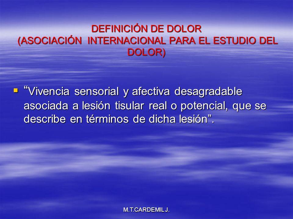 M.T.CARDEMIL J. DEFINICIÓN DE DOLOR (ASOCIACIÓN INTERNACIONAL PARA EL ESTUDIO DEL DOLOR) Vivencia sensorial y afectiva desagradable asociada a lesión