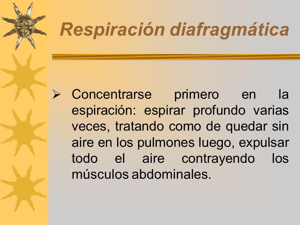 Respiración diafragmática Concentrarse primero en la espiración: espirar profundo varias veces, tratando como de quedar sin aire en los pulmones luego