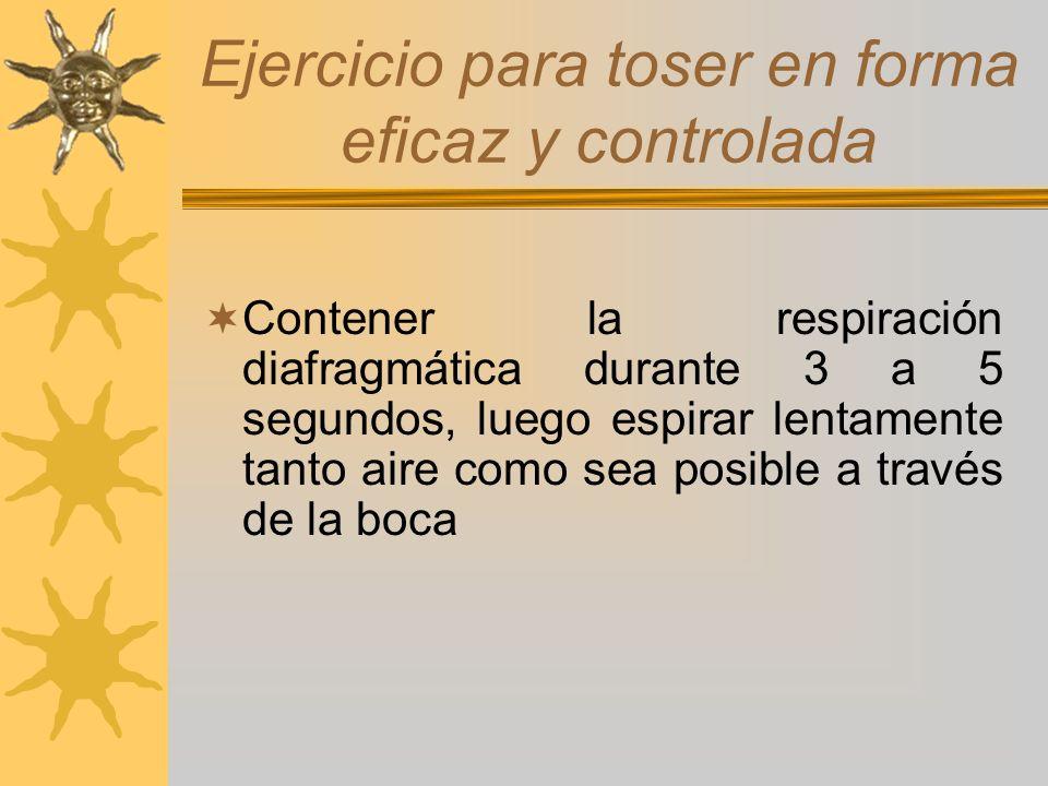 Ejercicio para toser en forma eficaz y controlada Contener la respiración diafragmática durante 3 a 5 segundos, luego espirar lentamente tanto aire co