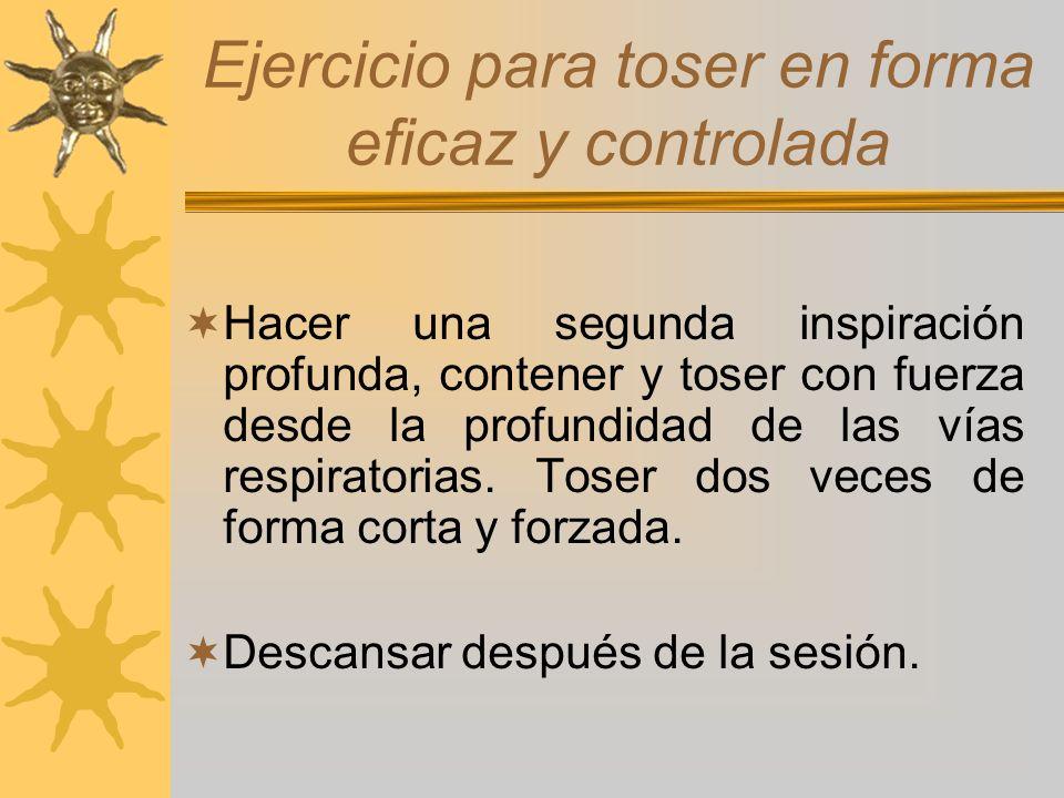 Ejercicio para toser en forma eficaz y controlada Hacer una segunda inspiración profunda, contener y toser con fuerza desde la profundidad de las vías